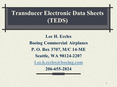 1 Transducer Electronic Data Sheets (TEDS) Lee H. Eccles Boeing Commercial Airplanes P. O. Box 3707, M/C 14-ME Seattle, WA 98124-2207
