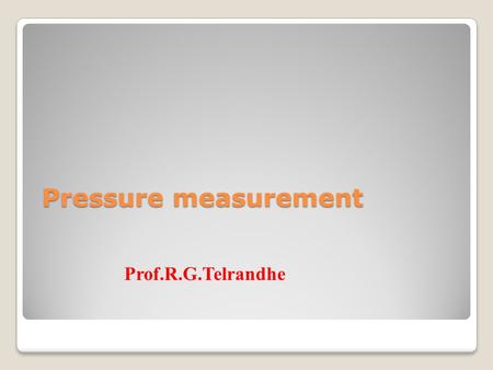 Pressure measurement Prof.R.G.Telrandhe. Need of pressure measurement? Pressure? Differential quantity Different pressures and relationship between them.