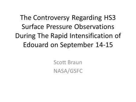 The Controversy Regarding HS3 Surface Pressure Observations During The Rapid Intensification of Edouard on September 14-15 Scott Braun NASA/GSFC.