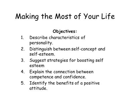 Making the Most of Your Life Objectives: 1.Describe characteristics of personality. 2.Distinguish between self-concept and self-esteem. 3.Suggest strategies.