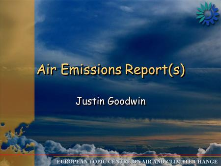 EUROPEAN TOPIC CENTRE ON AIR AND CLIMATE CHANGE Air Emissions Report(s) Justin Goodwin.