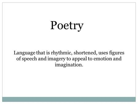 Language that is rhythmic, shortened, uses figures of speech and imagery to appeal to emotion and imagination. Poetry.