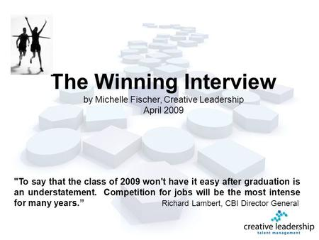 The Winning Interview by Michelle Fischer, Creative Leadership April 2009 1 To say that the class of 2009 won't have it easy after graduation is an understatement.