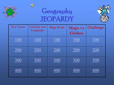 Geography JEOPARDY Key TermsLatitude and Longitude Map Scale Maps vs Globes Challenge 100 200 300 400.