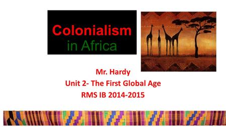 Colonialism in Africa Mr. Hardy Unit 2- The First Global Age RMS IB 2014-2015.