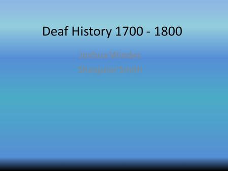 Deaf History 1700 - 1800 Joshua Windes Shaiquiar Smith.