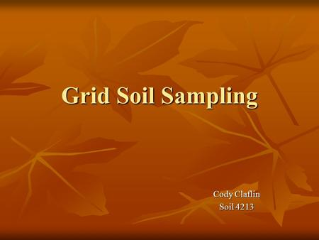 Grid Soil Sampling Cody Claflin Soil 4213. Objectives Common practices and methods of soil collection Common practices and methods of soil collection.