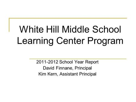 White Hill Middle School Learning Center Program 2011-2012 School Year Report David Finnane, Principal Kim Kern, Assistant Principal.