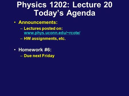 Physics 1202: Lecture 20 Today's Agenda Announcements: –Lectures posted on: www.phys.uconn.edu/~rcote/ www.phys.uconn.edu/~rcote/ –HW assignments, etc.
