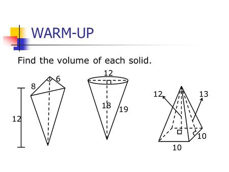 WARM-UP Find the volume of each solid. 8 6 12 18 19 10 1213.