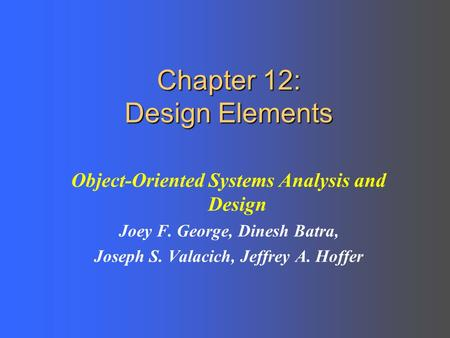 Chapter 12: Design Elements Object-Oriented Systems Analysis and Design Joey F. George, Dinesh Batra, Joseph S. Valacich, Jeffrey A. Hoffer.