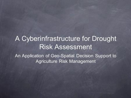 A Cyberinfrastructure for Drought Risk Assessment An Application of Geo-Spatial Decision Support to Agriculture Risk Management.
