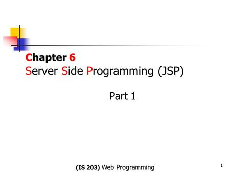 Chapter 6 Chapter 6 Server Side Programming (JSP) Part 1 1 (IS 203) WebProgramming (IS 203) Web Programming.