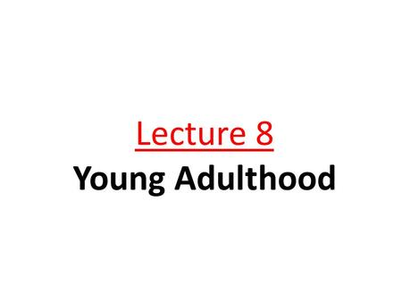 Lecture 8 Young Adulthood OBJECTIVES 1. Define young adulthood. 2. State the developmental tasks of young adulthood. 3. Name the physiological changes.