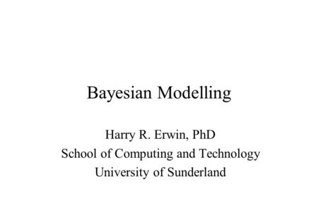 Bayesian Modelling Harry R. Erwin, PhD School of Computing and Technology University of Sunderland.