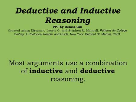 Deductive and Inductive Reasoning PPT by Denise Gill Created using: Kirszner, Laurie G. and Stephen R. Mandell. Patterns for College Writing: A Rhetorical.