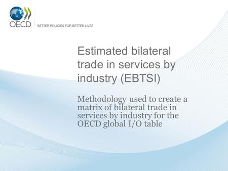 Estimated bilateral trade in services by industry (EBTSI) Methodology used to create a matrix of bilateral trade in services by industry for the OECD global.