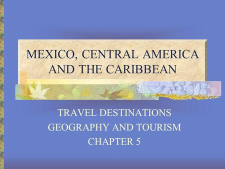 MEXICO, CENTRAL AMERICA AND THE CARIBBEAN TRAVEL DESTINATIONS GEOGRAPHY AND TOURISM CHAPTER 5.