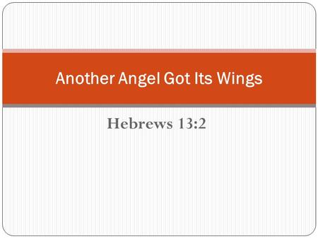 Hebrews 13:2 Another Angel Got Its Wings. Introduction Man's Infatuation with Angels Man's Interaction with Angels Mans Estimation of Angels.