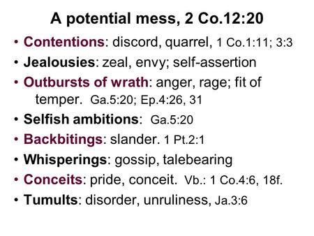 A potential mess, 2 Co.12:20 Contentions: discord, quarrel, 1 Co.1:11; 3:3 Jealousies: zeal, envy; self-assertion Outbursts of wrath: anger, rage; fit.