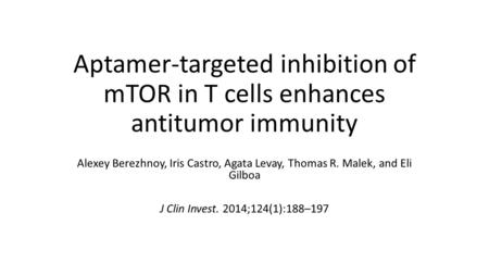 Aptamer-targeted inhibition of mTOR in T cells enhances antitumor immunity Alexey Berezhnoy, Iris Castro, Agata Levay, Thomas R. Malek, and Eli Gilboa.