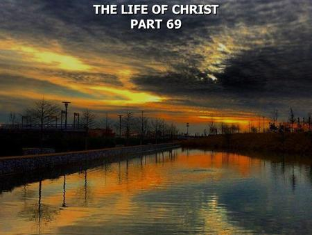 THE LIFE OF CHRIST PART 69 THE LIFE OF CHRIST PART 69.