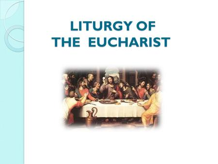 LITURGY OF THE EUCHARIST LITURGY OF THE EUCHARIST.