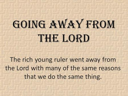 Going Away From The Lord The rich young ruler went away from the Lord with many of the same reasons that we do the same thing.