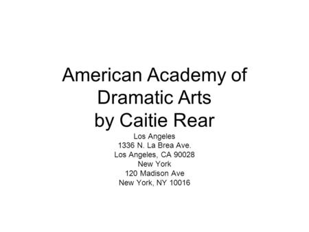 American Academy of Dramatic Arts by Caitie Rear Los Angeles 1336 N. La Brea Ave. Los Angeles, CA 90028 New York 120 Madison Ave New York, NY 10016.