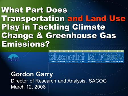 What Part Does Transportation and Land Use Play in Tackling Climate Change & Greenhouse Gas Emissions? Gordon Garry Director of Research and Analysis,