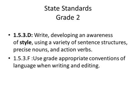State Standards Grade 2 1.5.3.D: Write, developing an awareness of style, using a variety of sentence structures, precise nouns, and action verbs. 1.5.3.F.