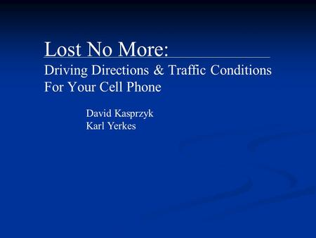 Lost No More: Driving Directions & Traffic Conditions For Your Cell Phone David Kasprzyk Karl Yerkes.