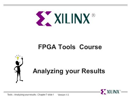 Tools - Analyzing your results - Chapter 7 slide 1 Version 1.5 FPGA Tools Course Analyzing your Results.