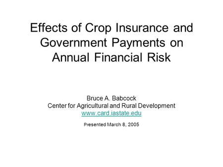 Effects of Crop Insurance and Government Payments on Annual Financial Risk Bruce A. Babcock Center for Agricultural and Rural Development www.card.iastate.edu.