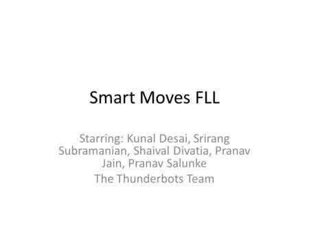Smart Moves FLL Starring: Kunal Desai, Srirang Subramanian, Shaival Divatia, Pranav Jain, Pranav Salunke The Thunderbots Team.