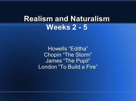 "Realism and Naturalism Weeks 2 - 5 Howells ""Editha"" Chopin ""The Storm"" James ""The Pupil"" London ""To Build a Fire"""