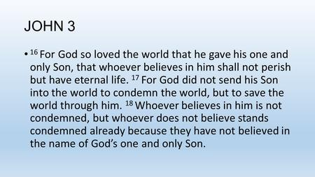 JOHN 3 16 For God so loved the world that he gave his one and only Son, that whoever believes in him shall not perish but have eternal life. 17 For God.