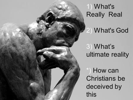 1) What's Really Real 2) What's God 3) What's ultimate reality *) How can Christians be deceived by this.