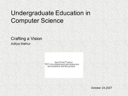 Undergraduate Education in Computer Science Crafting a Vision Aditya Mathur October 24,2007.