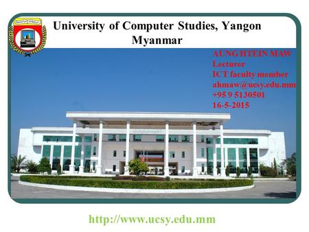 University of Computer Studies, Yangon Myanmar AUNG HTEIN MAW Lecturer ICT faculty member +95 9 5130501 16-5-2015