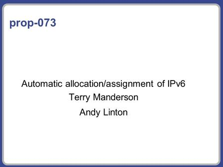 Prop-073 Automatic allocation/assignment of IPv6 Terry Manderson Andy Linton.