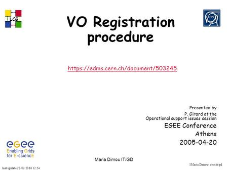 Last update 22/02/2016 12:54 LCG 1Maria Dimou- cern-it-gd Maria Dimou IT/GD VO Registration procedure https://edms.cern.ch/document/503245 Presented by.