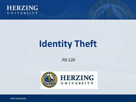 Www.herzing.edu Identity Theft PD 120. www.herzing.edu Identity Theft Identity theft is a serious crime which can: Cost you time and money Destroy your.