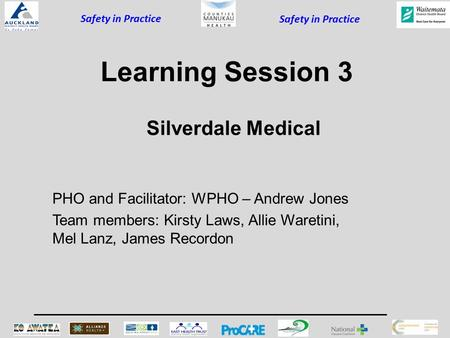 Safety in Practice Learning Session 3 PHO and Facilitator: WPHO – Andrew Jones Team members: Kirsty Laws, Allie Waretini, Mel Lanz, James Recordon Silverdale.