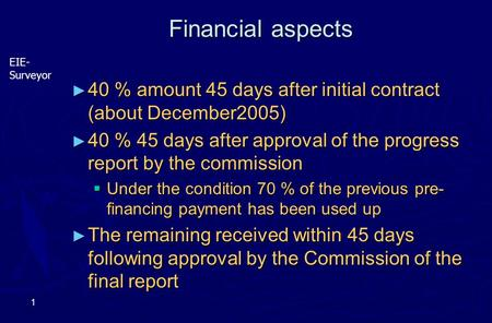 EIE- Surveyor 1 Financial aspects ► 40 % amount 45 days after initial contract (about December2005) ► 40 % 45 days after approval of the progress report.