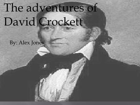 The adventures of David Crockett By: Alex Jones. David Crockett was born in Greene county east Texas on August 17,1786 He wanted to be a congressman for.