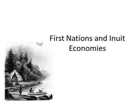 First Nations and Inuit Economies. What do people need and want? In the past, First Nations and Inuit based their economies on land and natural resources.