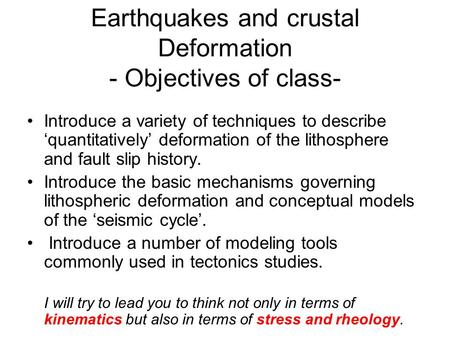 Earthquakes and crustal Deformation - Objectives of class- Introduce a variety of techniques to describe 'quantitatively' deformation of the lithosphere.