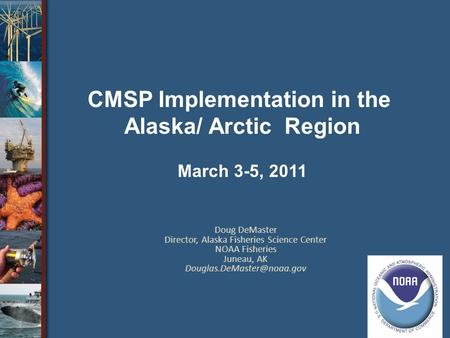 Doug DeMaster Director, Alaska Fisheries Science Center NOAA Fisheries Juneau, AK CMSP Implementation in the Alaska/ Arctic Region.