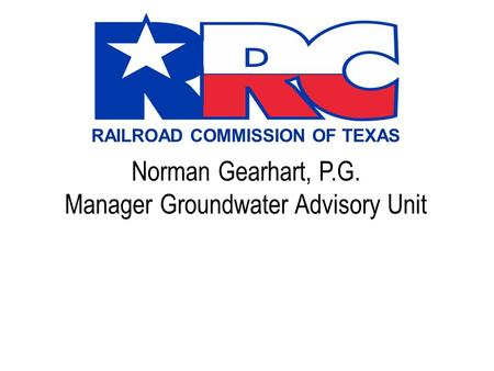 RAILROAD COMMISSION OF TEXAS Norman Gearhart, P.G. Manager Groundwater Advisory Unit.